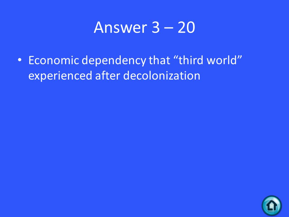 Answer 3 – 20 Economic dependency that third world experienced after decolonization