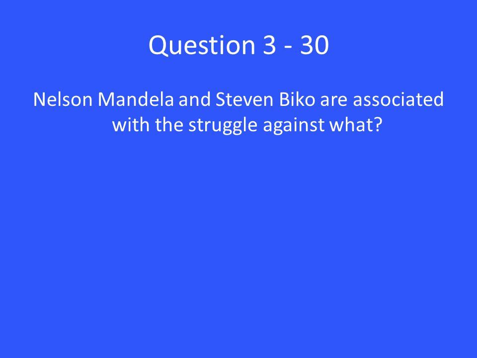 Question 3 - 30 Nelson Mandela and Steven Biko are associated with the struggle against what