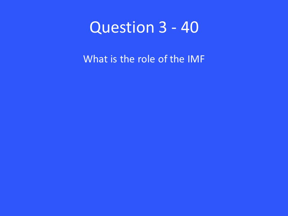 Question 3 - 40 What is the role of the IMF