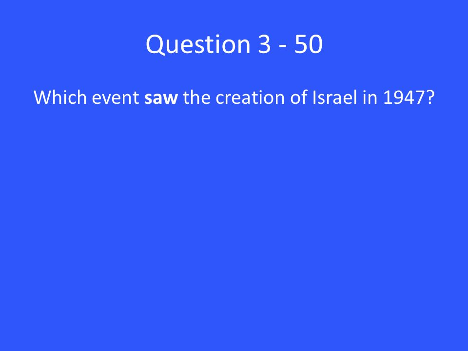 Question 3 - 50 Which event saw the creation of Israel in 1947