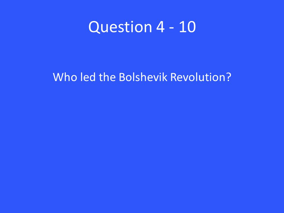 Question 4 - 10 Who led the Bolshevik Revolution