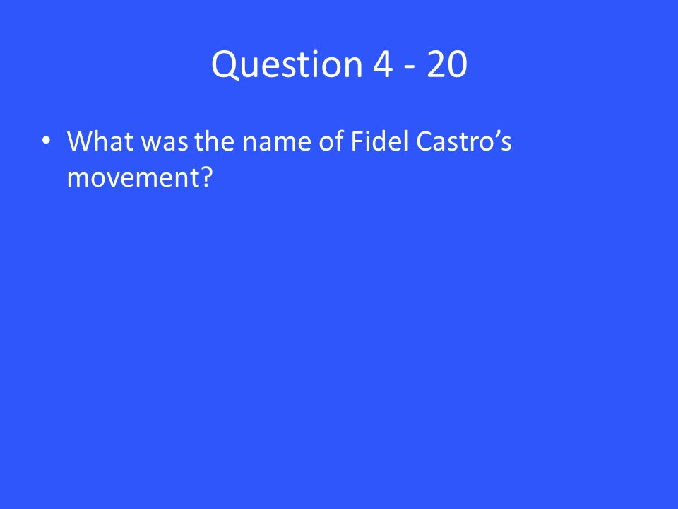 Question 4 - 20 What was the name of Fidel Castro's movement