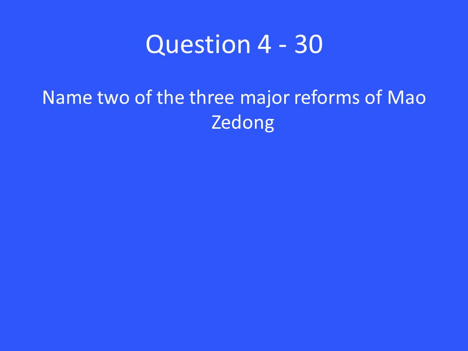 Question 4 - 30 Name two of the three major reforms of Mao Zedong