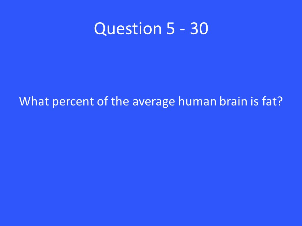 Question 5 - 30 What percent of the average human brain is fat