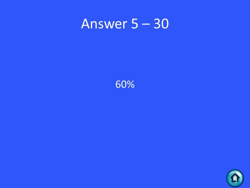 Answer 5 – 30 60%
