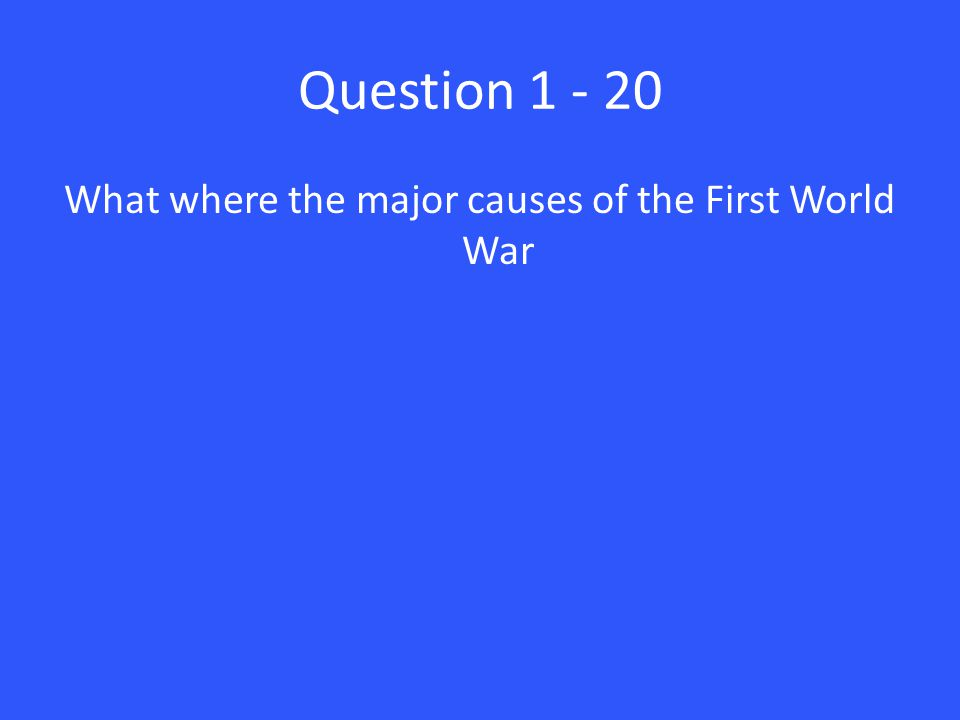 Question 1 - 20 What where the major causes of the First World War