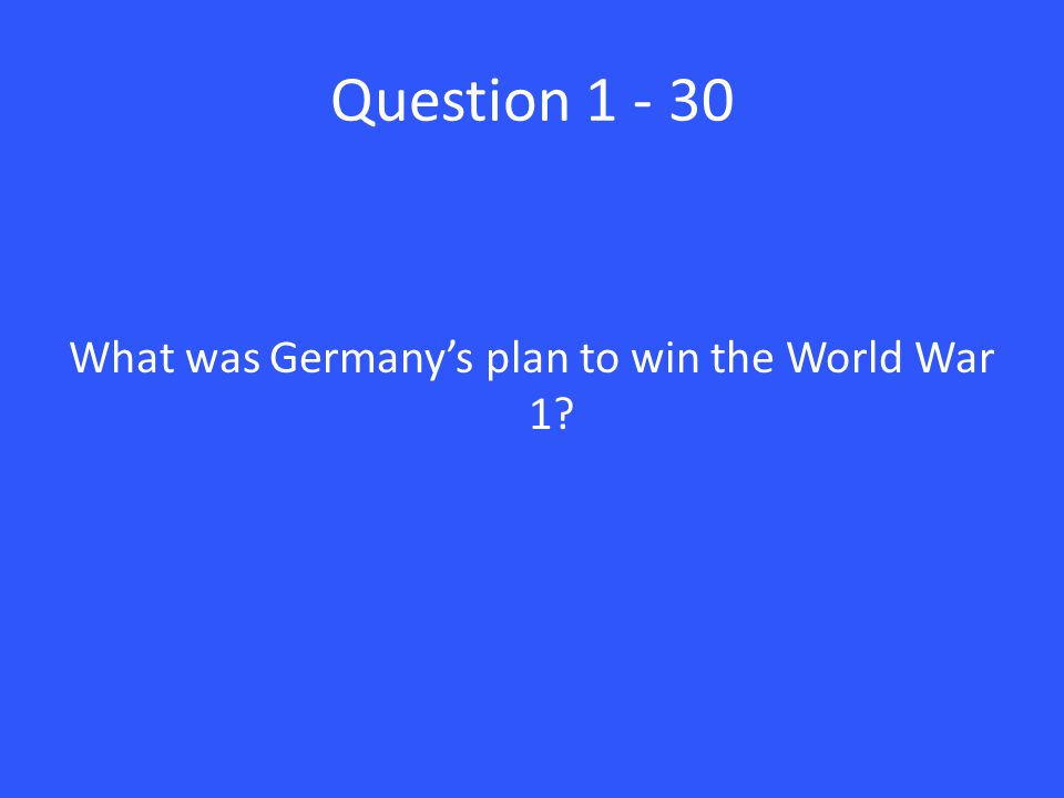 Question 1 - 30 What was Germany's plan to win the World War 1