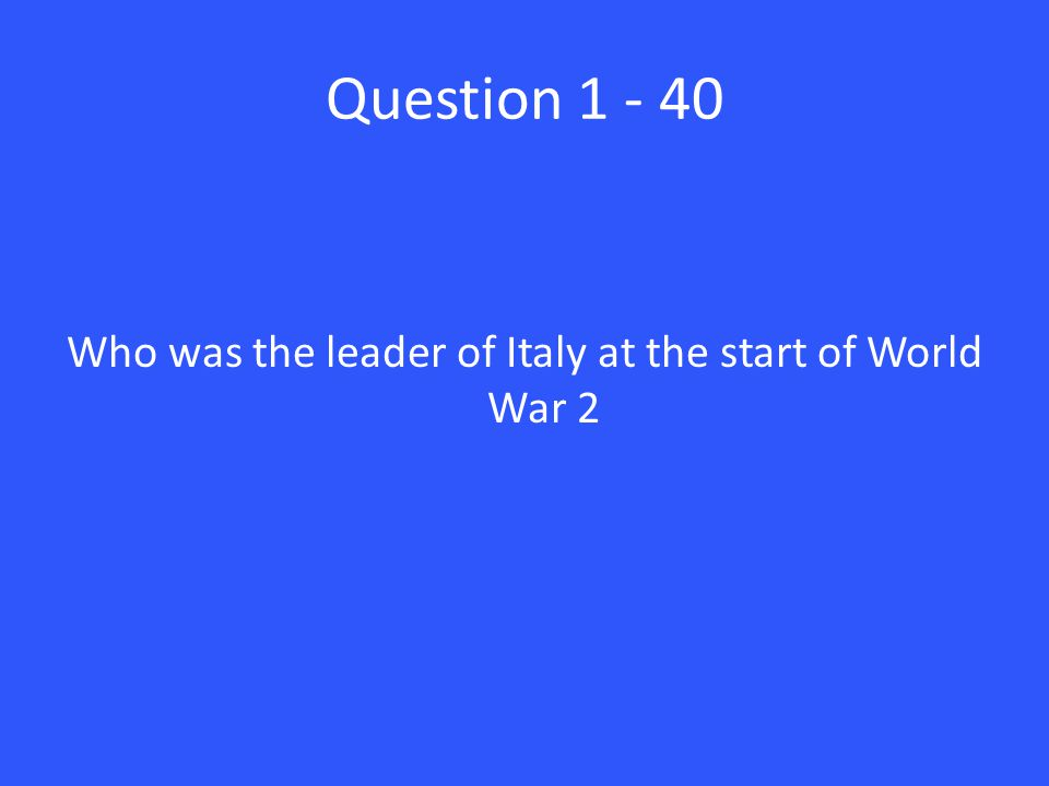 Question 1 - 40 Who was the leader of Italy at the start of World War 2