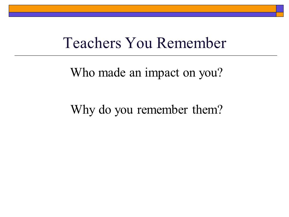 Teachers You Remember Who made an impact on you Why do you remember them