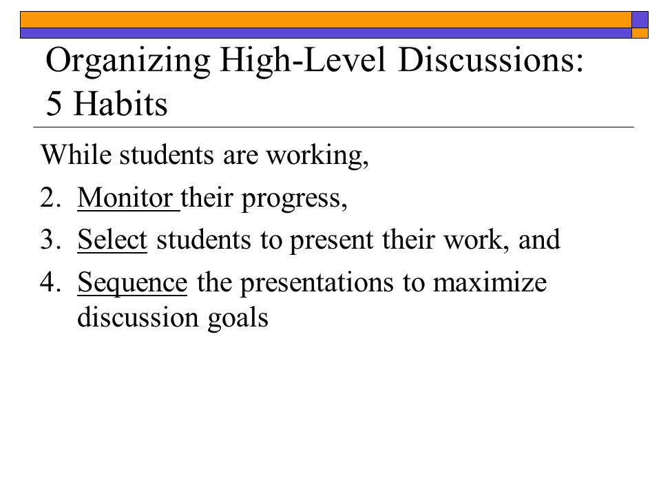 While students are working, 2.Monitor their progress, 3.Select students to present their work, and 4.Sequence the presentations to maximize discussion goals Organizing High-Level Discussions: 5 Habits