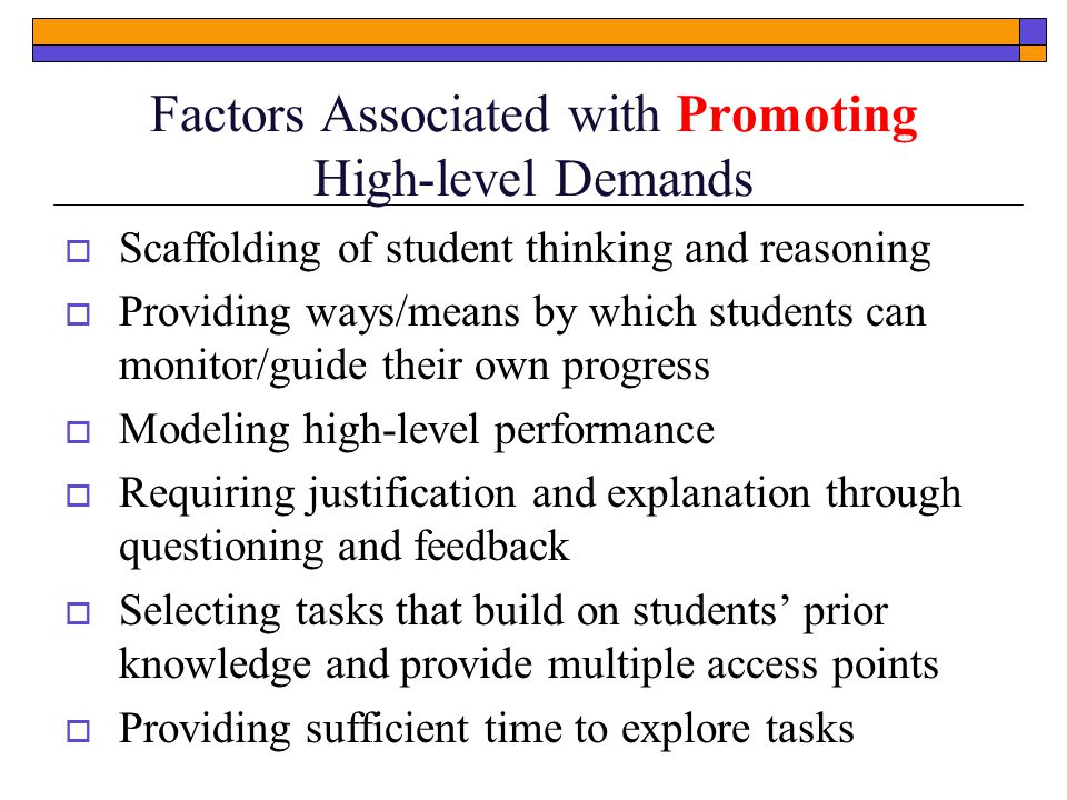Factors Associated with Promoting High-level Demands  Scaffolding of student thinking and reasoning  Providing ways/means by which students can monitor/guide their own progress  Modeling high-level performance  Requiring justification and explanation through questioning and feedback  Selecting tasks that build on students' prior knowledge and provide multiple access points  Providing sufficient time to explore tasks