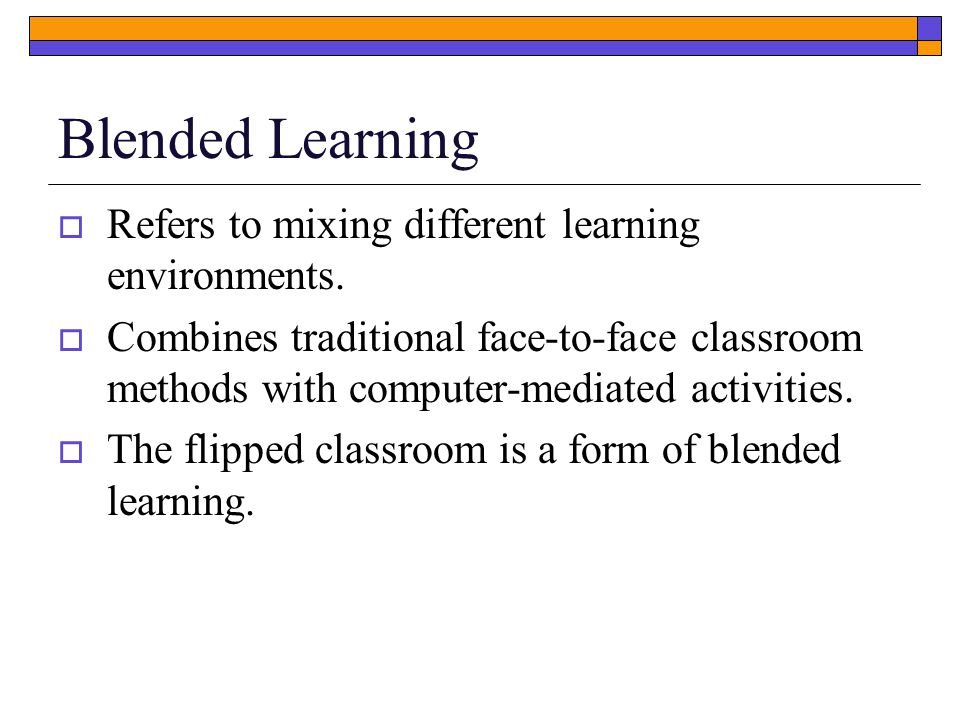 Blended Learning  Refers to mixing different learning environments.