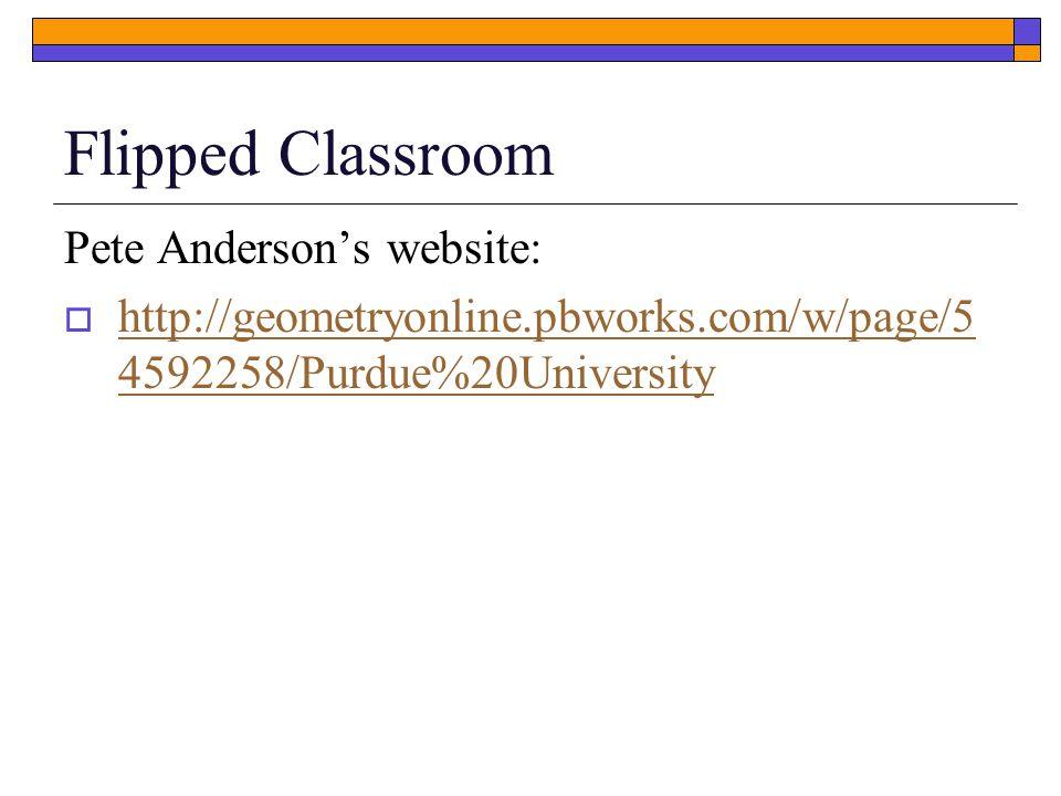 Flipped Classroom Pete Anderson's website:  http://geometryonline.pbworks.com/w/page/5 4592258/Purdue%20University http://geometryonline.pbworks.com/w/page/5 4592258/Purdue%20University