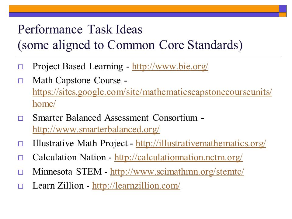 Performance Task Ideas (some aligned to Common Core Standards)  Project Based Learning -    Math Capstone Course -   home/   home/  Smarter Balanced Assessment Consortium  Illustrative Math Project -    Calculation Nation -    Minnesota STEM -    Learn Zillion -