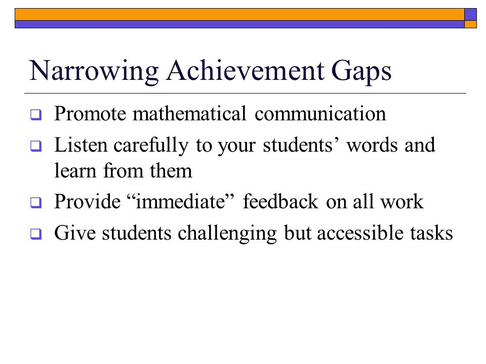 Narrowing Achievement Gaps  Promote mathematical communication  Listen carefully to your students' words and learn from them  Provide immediate feedback on all work  Give students challenging but accessible tasks
