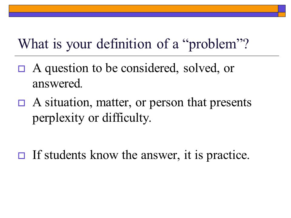 What is your definition of a problem .  A question to be considered, solved, or answered.
