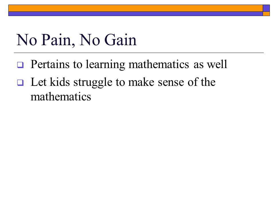 No Pain, No Gain  Pertains to learning mathematics as well  Let kids struggle to make sense of the mathematics
