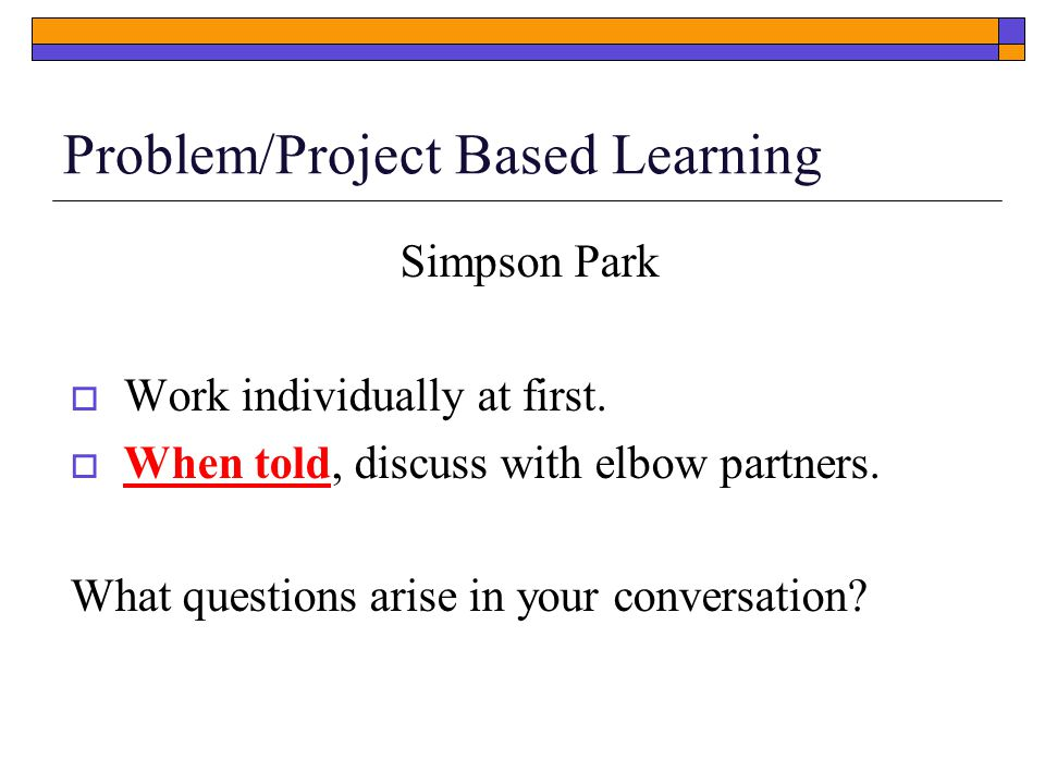 Problem/Project Based Learning Simpson Park  Work individually at first.