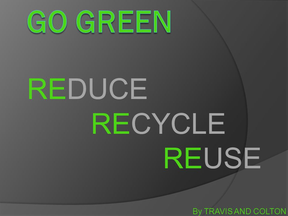 By TRAVIS AND COLTON REDUCE RECYCLE REUSE