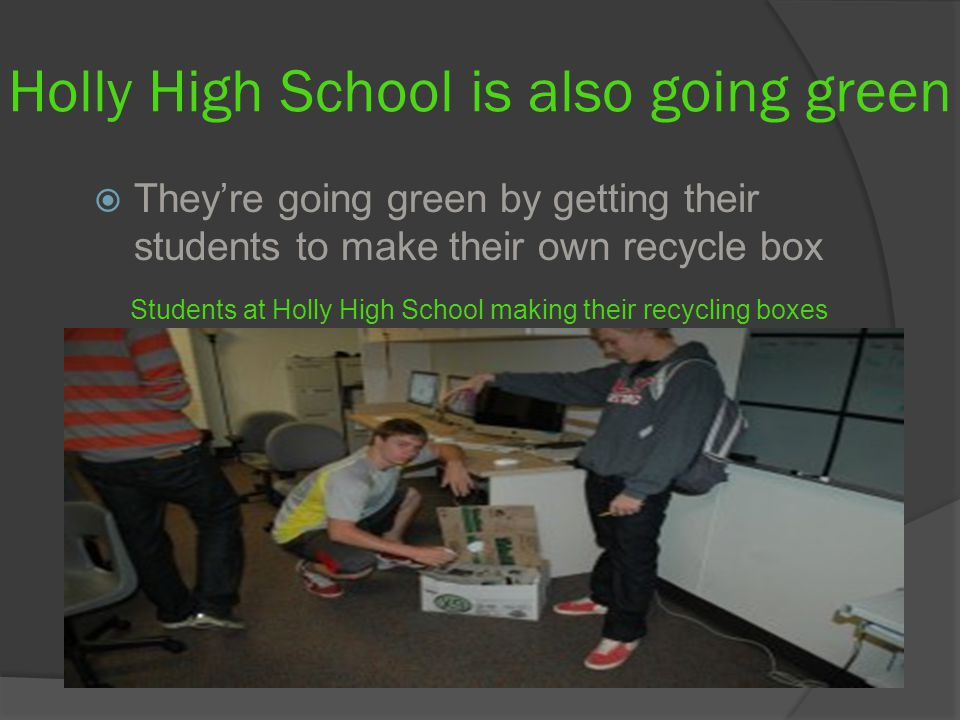 Holly High School is also going green  They're going green by getting their students to make their own recycle box Students at Holly High School making their recycling boxes
