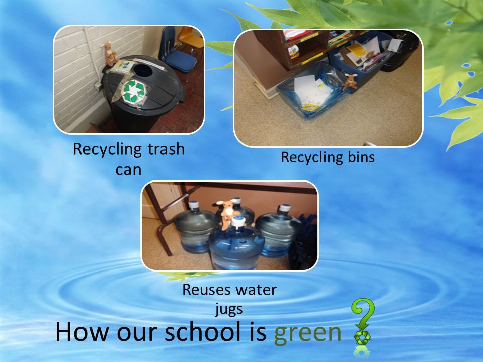 How our school needs to Turning off the water Recycling bins beside every trash can Cleaning trash and paper off floor