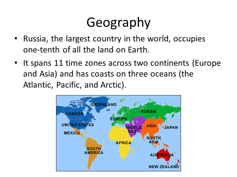 Geography Russia, the largest country in the world, occupies one-tenth of all the land on Earth.