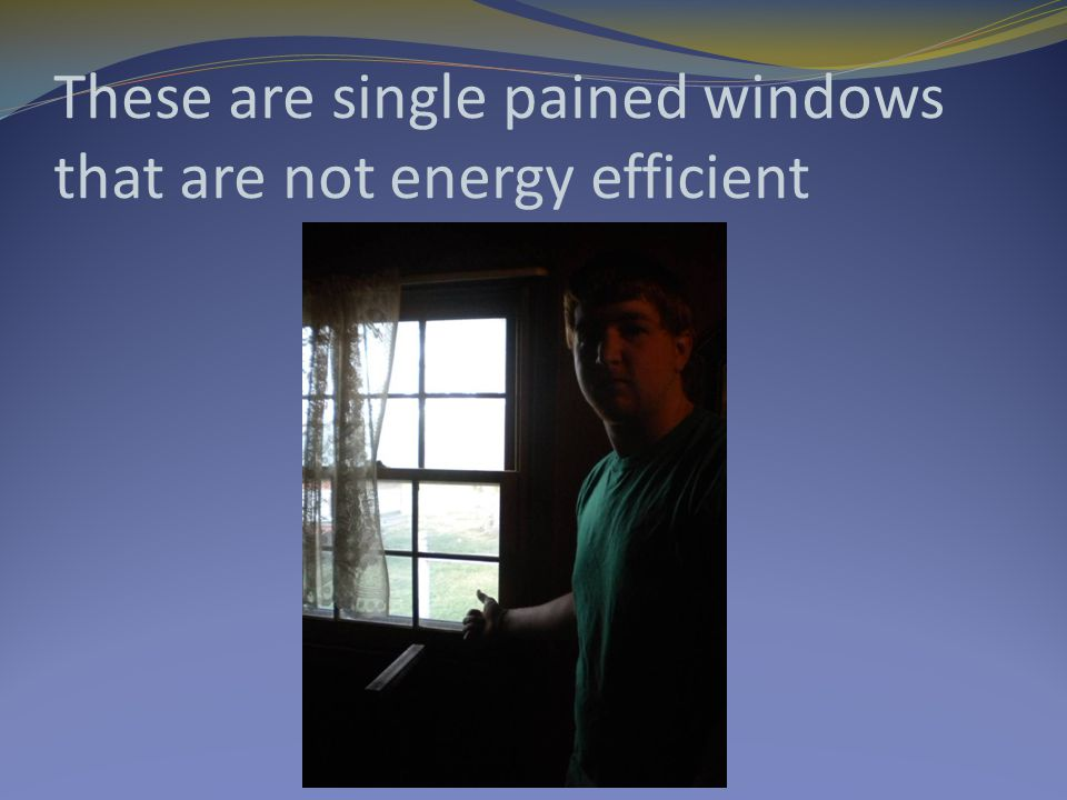 These are single pained windows that are not energy efficient