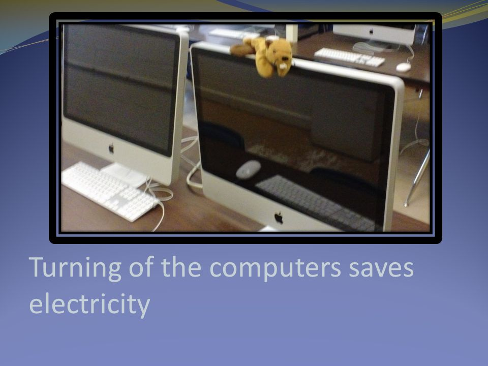 Turning of the computers saves electricity