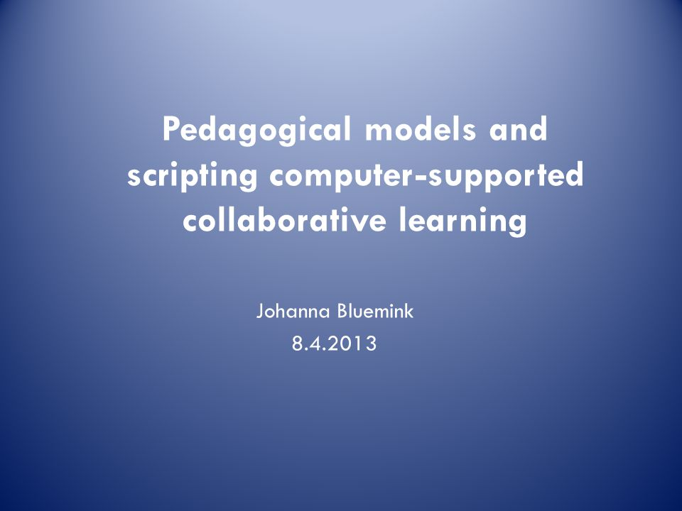 Johanna Bluemink 8.4.2013 Pedagogical models and scripting computer-supported collaborative learning