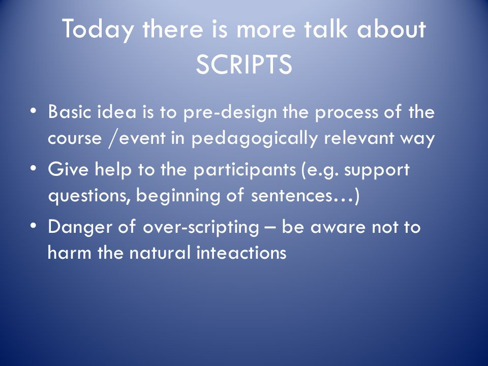 Today there is more talk about SCRIPTS Basic idea is to pre-design the process of the course /event in pedagogically relevant way Give help to the par