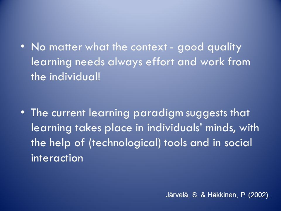 No matter what the context - good quality learning needs always effort and work from the individual! The current learning paradigm suggests that learn