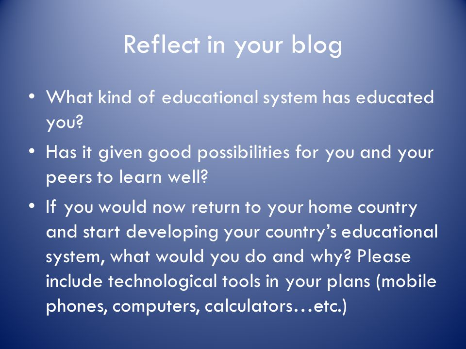 Reflect in your blog What kind of educational system has educated you? Has it given good possibilities for you and your peers to learn well? If you wo
