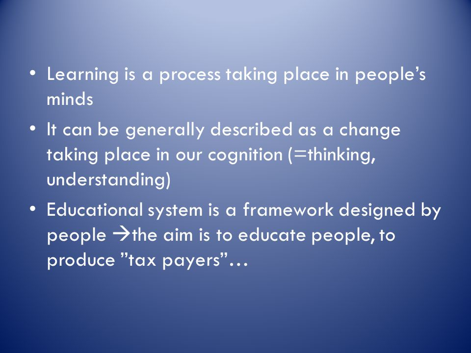 Learning is a process taking place in people's minds It can be generally described as a change taking place in our cognition (=thinking, understanding) Educational system is a framework designed by people  the aim is to educate people, to produce tax payers …