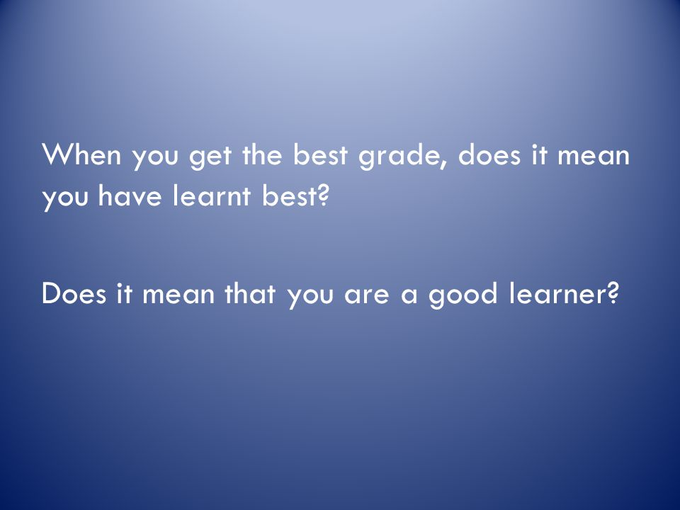 When you get the best grade, does it mean you have learnt best? Does it mean that you are a good learner?
