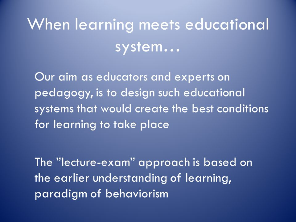 When learning meets educational system… Our aim as educators and experts on pedagogy, is to design such educational systems that would create the best conditions for learning to take place The lecture-exam approach is based on the earlier understanding of learning, paradigm of behaviorism