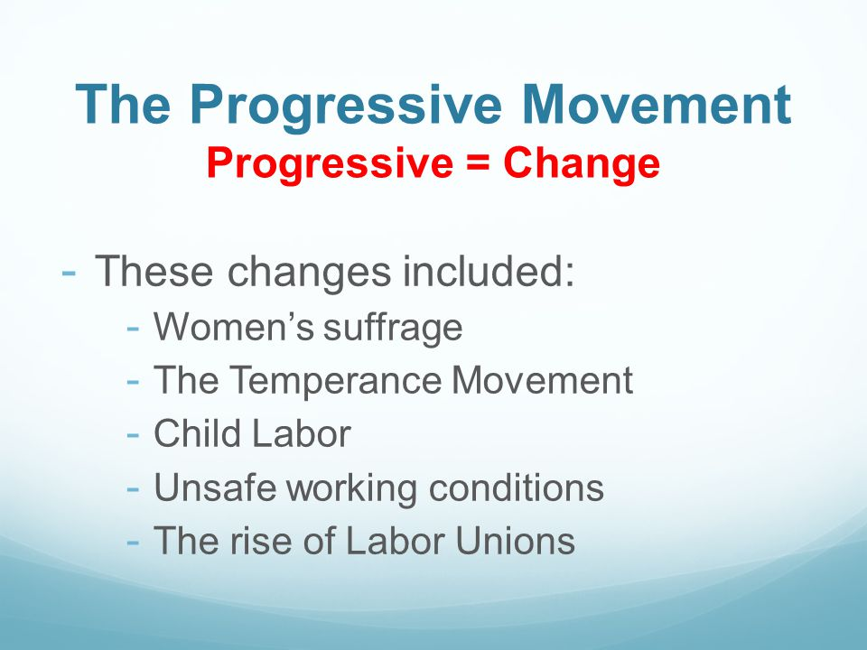 The Progressive Movement Progressive = Change - These changes included: - Women's suffrage - The Temperance Movement - Child Labor - Unsafe working conditions - The rise of Labor Unions