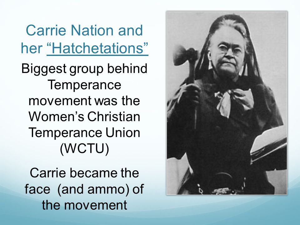 Carrie Nation and her Hatchetations Biggest group behind Temperance movement was the Women's Christian Temperance Union (WCTU) Carrie became the face (and ammo) of the movement