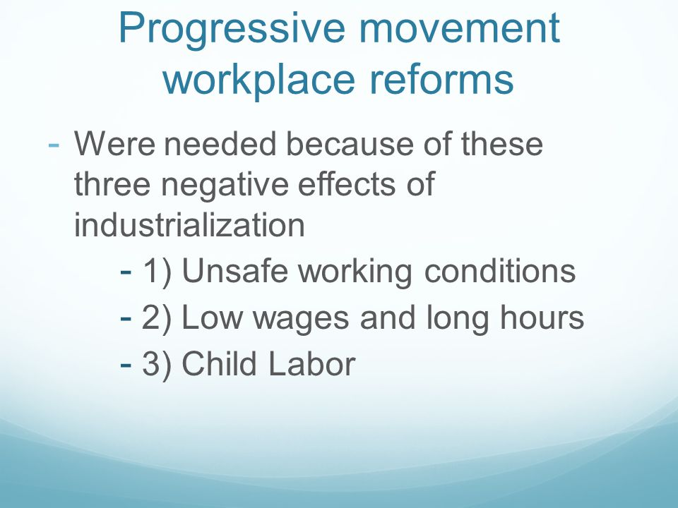 Progressive movement workplace reforms - Were needed because of these three negative effects of industrialization - 1) Unsafe working conditions - 2) Low wages and long hours - 3) Child Labor