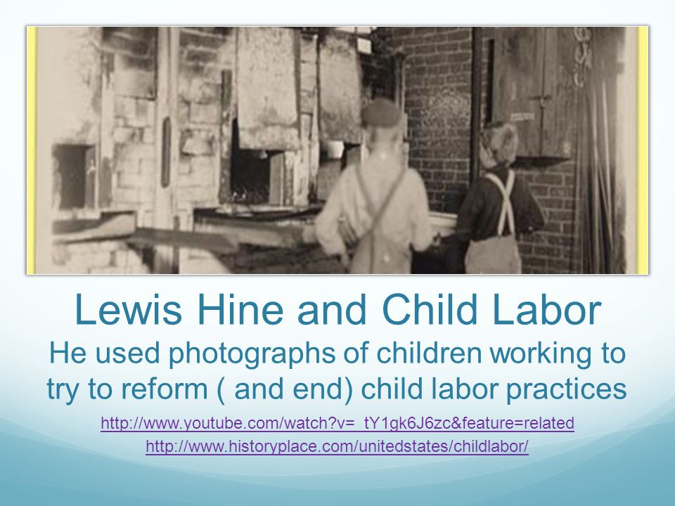 Lewis Hine and Child Labor He used photographs of children working to try to reform ( and end) child labor practices http://www.youtube.com/watch?v=_tY1gk6J6zc&feature=related http://www.historyplace.com/unitedstates/childlabor/