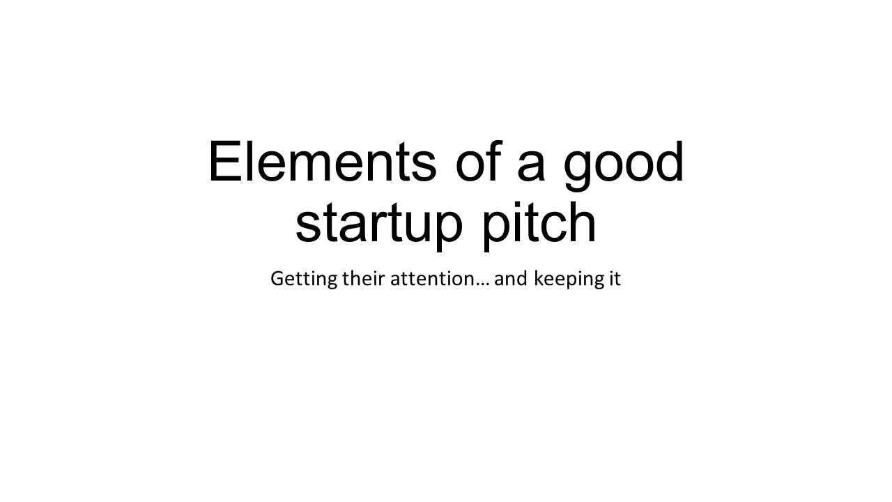 Elements of a good startup pitch Getting their attention… and keeping it