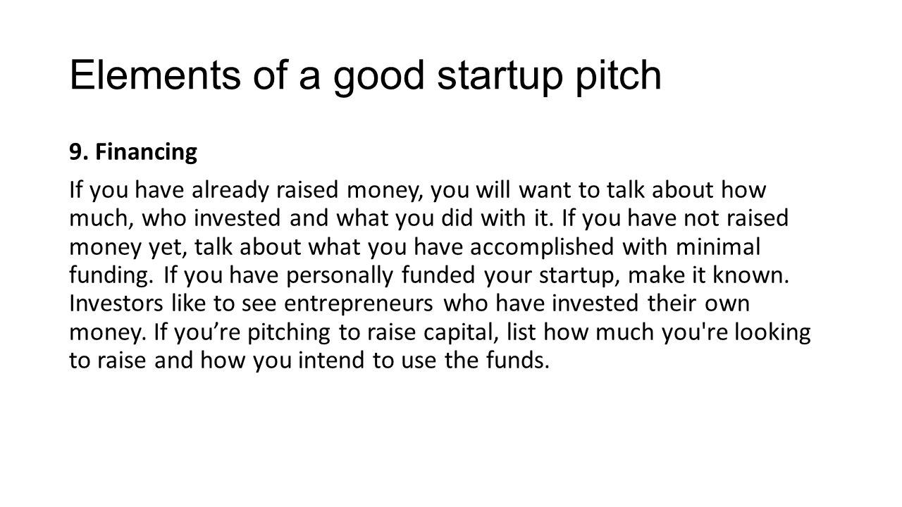 Elements of a good startup pitch 9. Financing If you have already raised money, you will want to talk about how much, who invested and what you did wi