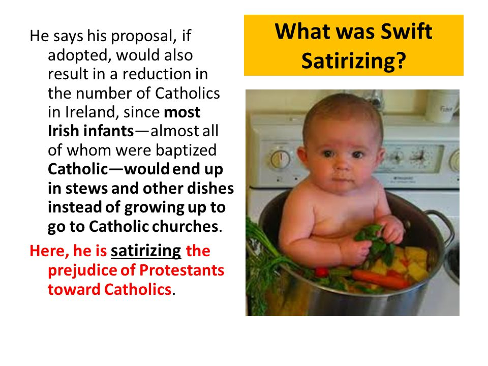 He says his proposal, if adopted, would also result in a reduction in the number of Catholics in Ireland, since most Irish infants—almost all of whom were baptized Catholic—would end up in stews and other dishes instead of growing up to go to Catholic churches.