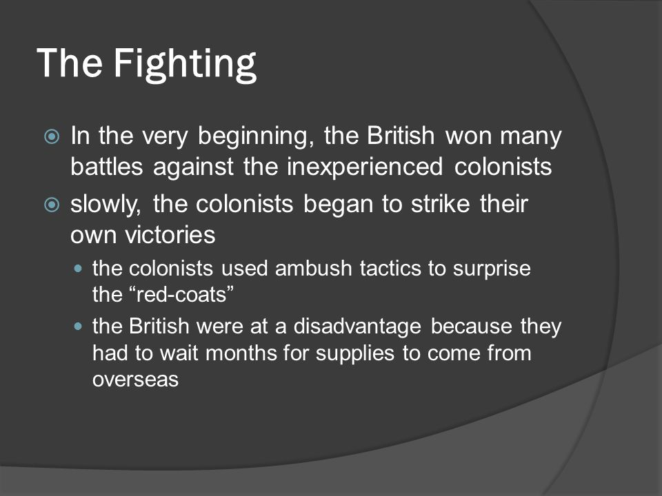 The Fighting  In the very beginning, the British won many battles against the inexperienced colonists  slowly, the colonists began to strike their own victories the colonists used ambush tactics to surprise the red-coats the British were at a disadvantage because they had to wait months for supplies to come from overseas