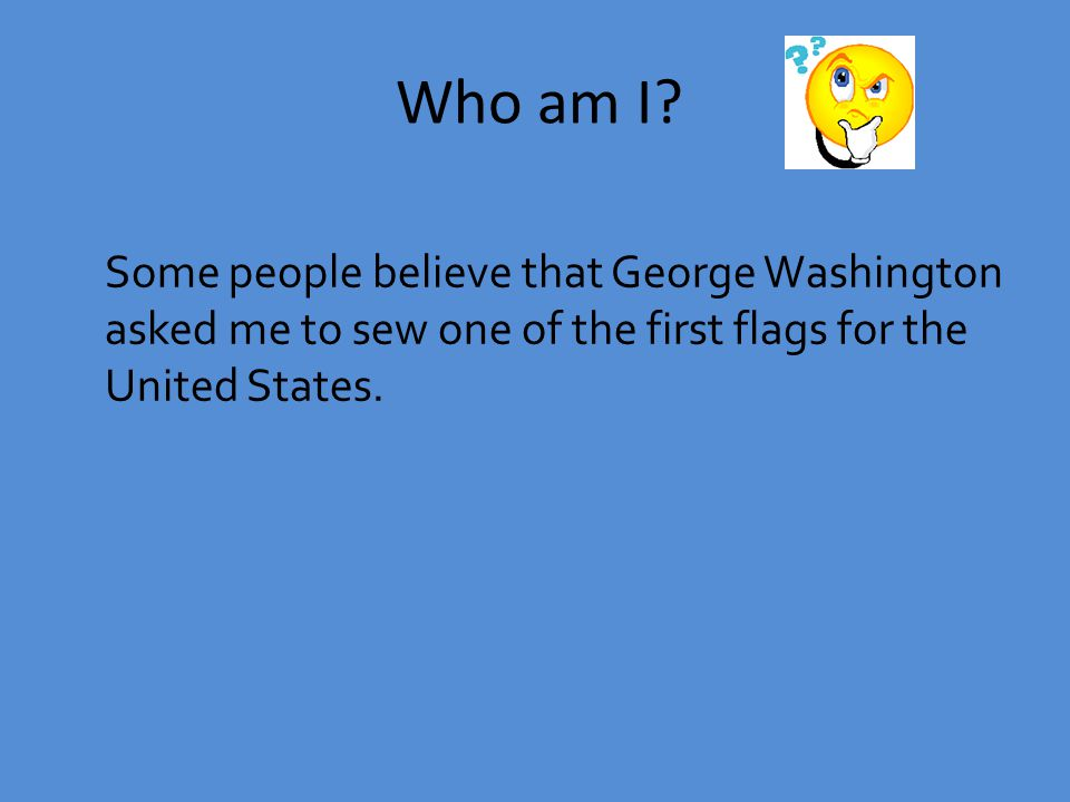 Some people believe that George Washington asked me to sew one of the first flags for the United States.