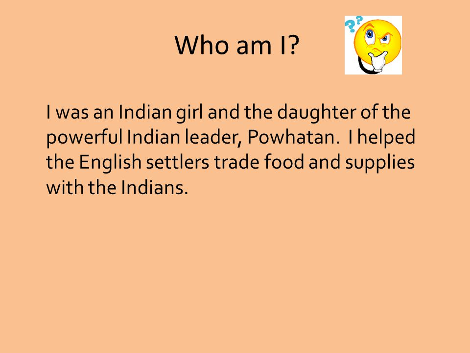 I was an Indian girl and the daughter of the powerful Indian leader, Powhatan.