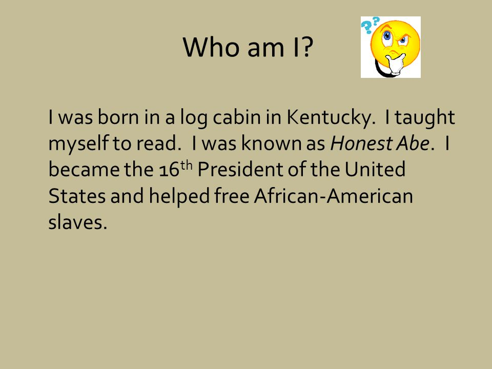 I was born in a log cabin in Kentucky.I taught myself to read.