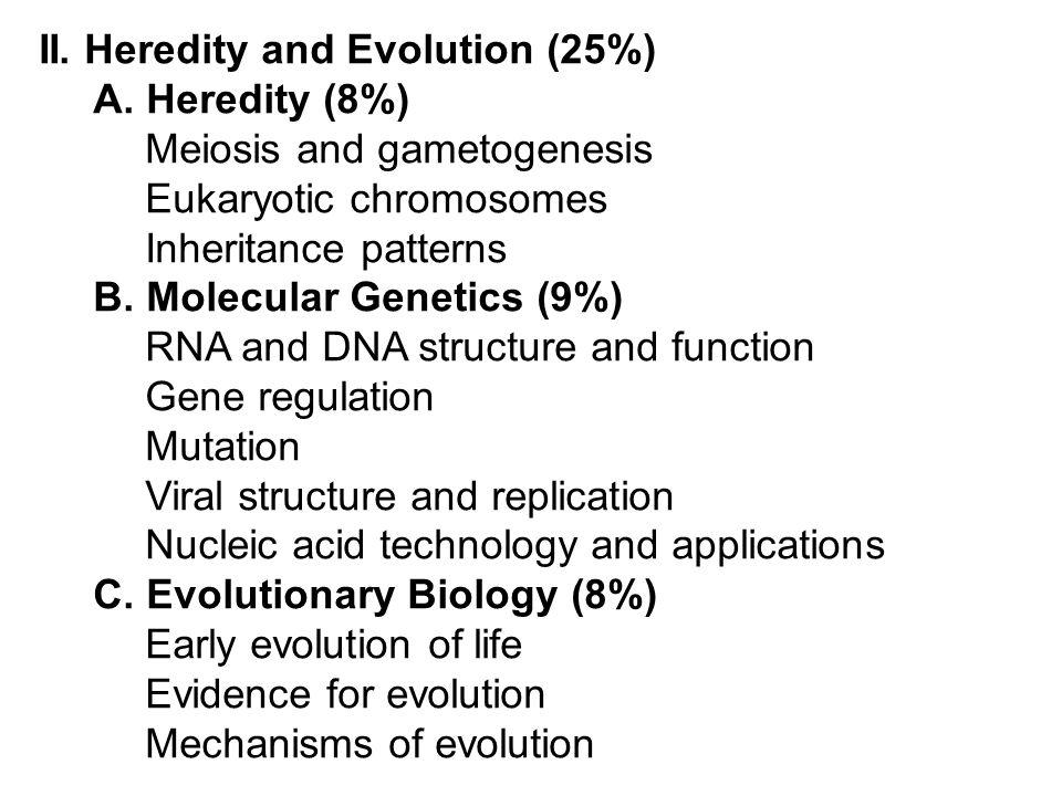 II. Heredity and Evolution (25%) A. Heredity (8%) Meiosis and gametogenesis Eukaryotic chromosomes Inheritance patterns B. Molecular Genetics (9%) RNA