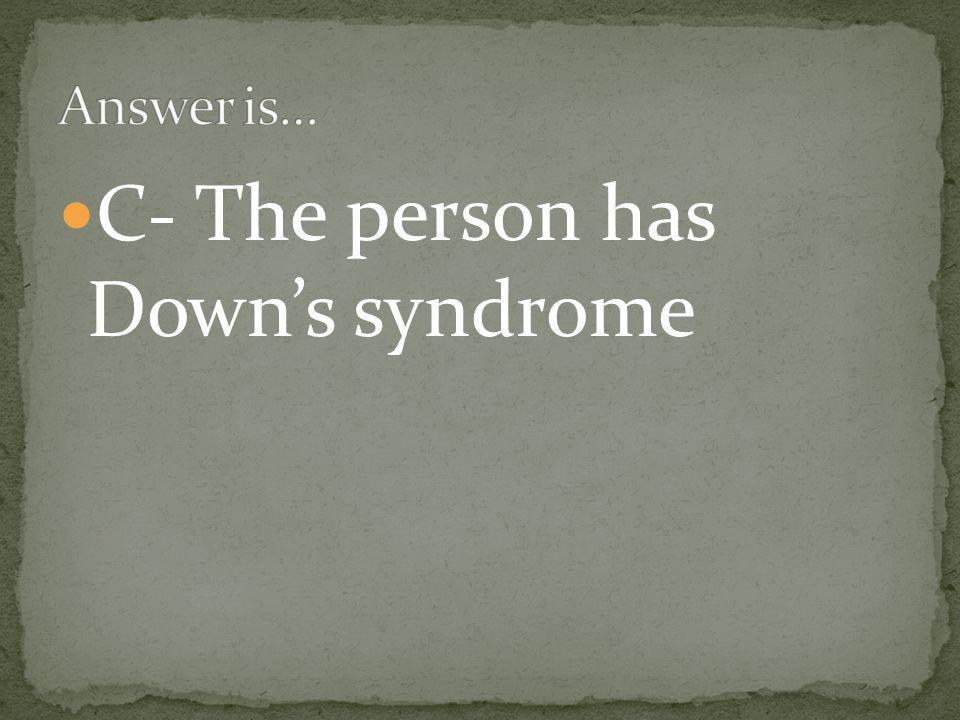 C- The person has Down's syndrome