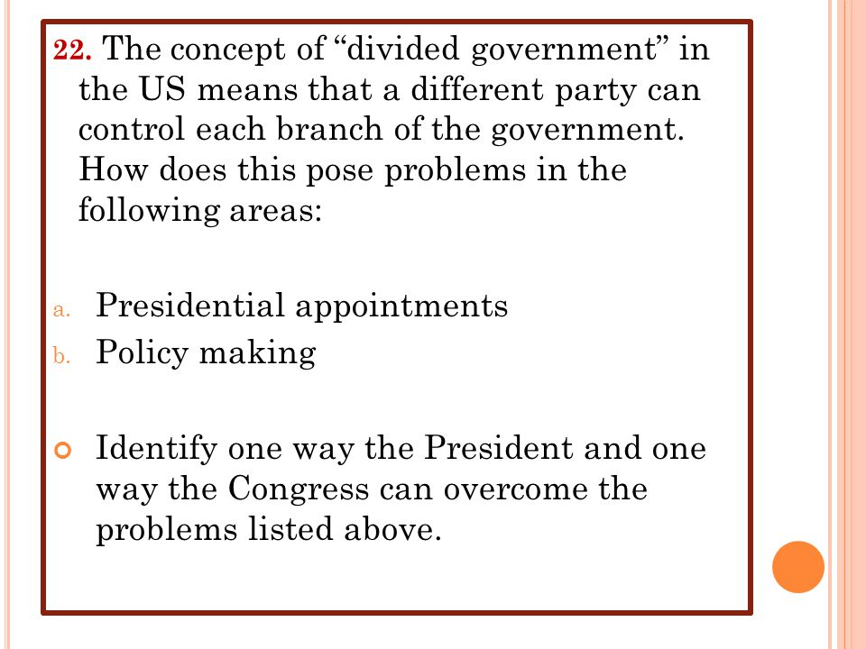 """22. The concept of """"divided government"""" in the US means that a different party can control each branch of the government. How does this pose problems"""