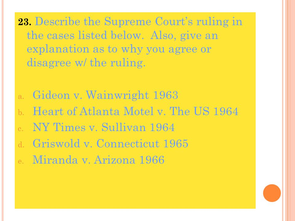 23. Describe the Supreme Court's ruling in the cases listed below. Also, give an explanation as to why you agree or disagree w/ the ruling. a. Gideon